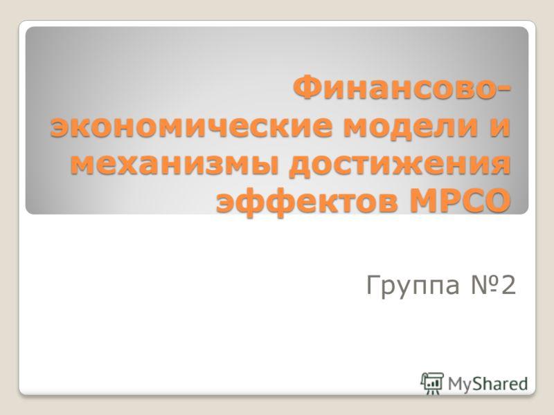 Финансово- экономические модели и механизмы достижения эффектов МРСО Группа 2