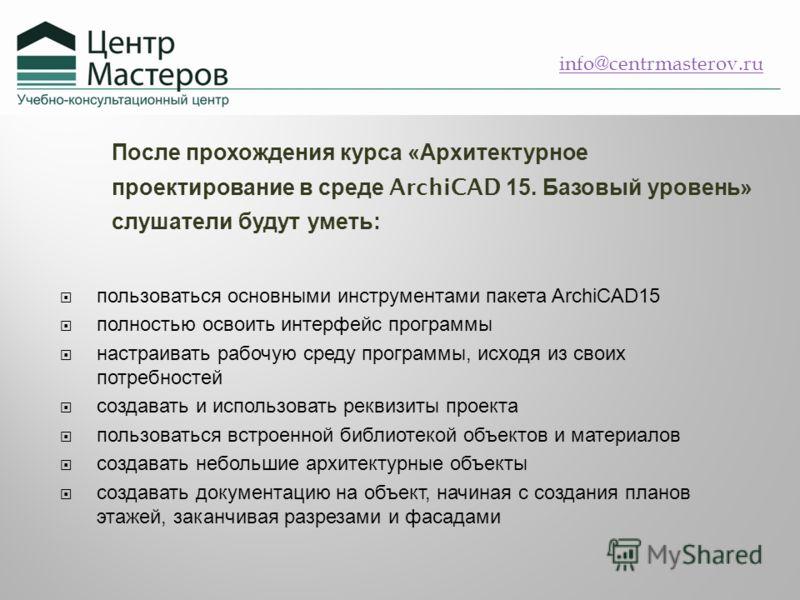 После прохождения курса « Архитектурное проектирование в среде ArchiCAD 15. Базовый уровень » слушатели будут уметь : пользоваться основными инструментами пакета ArchiCAD15 полностью освоить интерфейс программы настраивать рабочую среду программы, ис