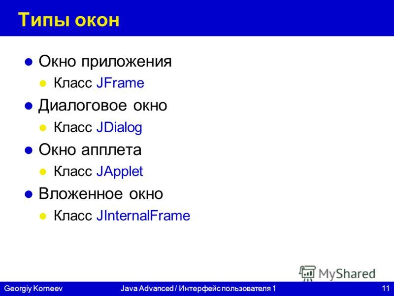 11Georgiy KorneevJava Advanced / Интерфейс пользователя 1 Типы окон Окно приложения Класс JFrame Диалоговое окно Класс JDialog Окно апплета Класс JApplet Вложенное окно Класс JInternalFrame