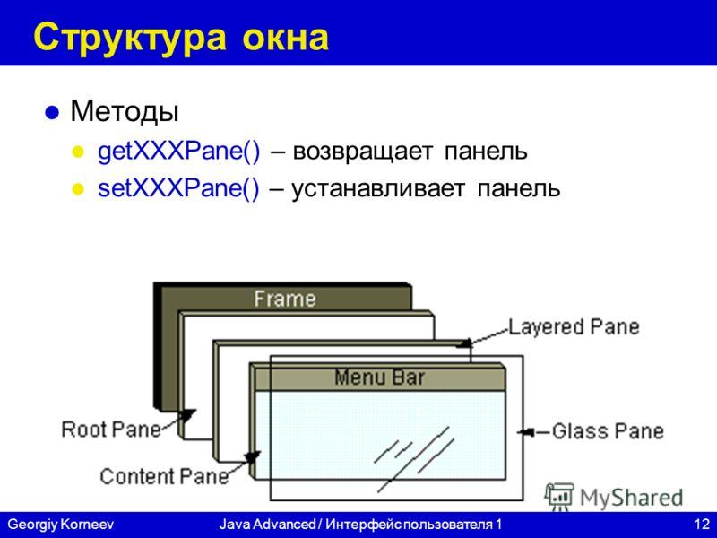 12Georgiy KorneevJava Advanced / Интерфейс пользователя 1 Структура окна Методы getXXXPane() – возвращает панель setXXXPane() – устанавливает панель