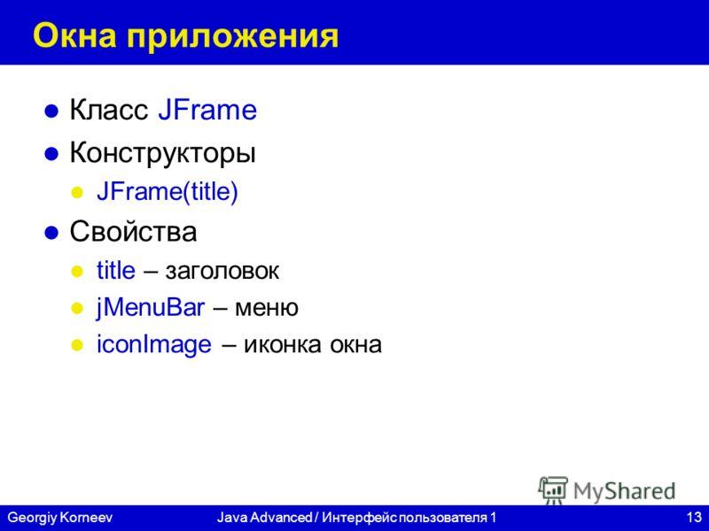 13Georgiy KorneevJava Advanced / Интерфейс пользователя 1 Окна приложения Класс JFrame Конструкторы JFrame(title) Свойства title – заголовок jMenuBar – меню iconImage – иконка окна