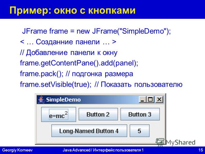 15Georgiy KorneevJava Advanced / Интерфейс пользователя 1 Пример: окно с кнопками JFrame frame = new JFrame(