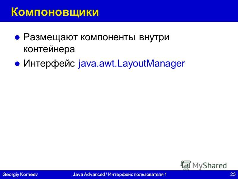 23Georgiy KorneevJava Advanced / Интерфейс пользователя 1 Компоновщики Размещают компоненты внутри контейнера Интерфейс java.awt.LayoutManager