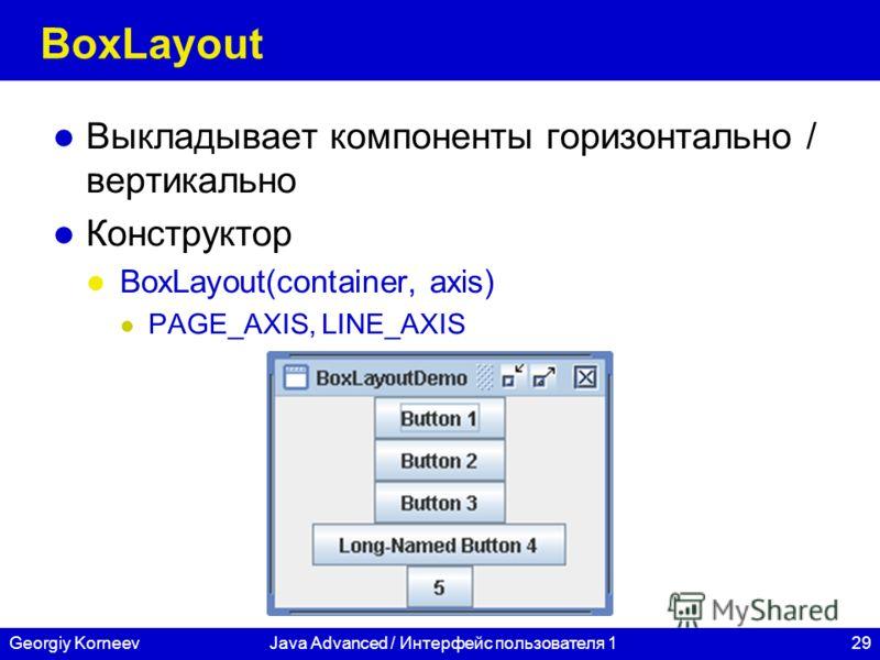 29Georgiy KorneevJava Advanced / Интерфейс пользователя 1 BoxLayout Выкладывает компоненты горизонтально / вертикально Конструктор BoxLayout(container, axis) PAGE_AXIS, LINE_AXIS