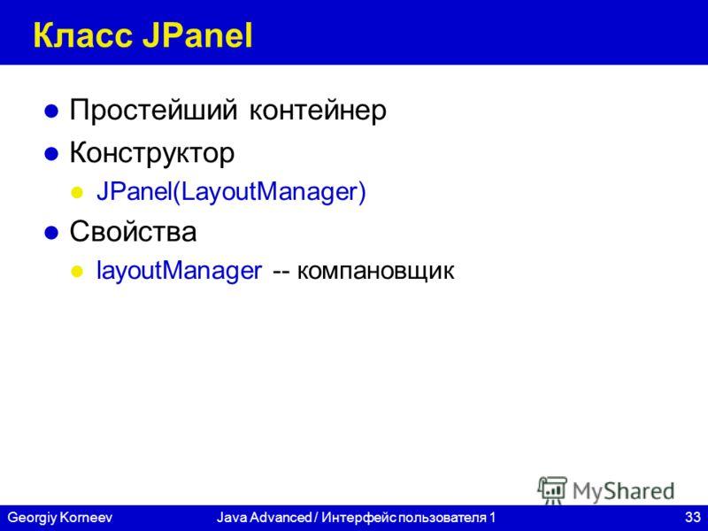 33Georgiy KorneevJava Advanced / Интерфейс пользователя 1 Класс JPanel Простейший контейнер Конструктор JPanel(LayoutManager) Свойства layoutManager -- компановщик