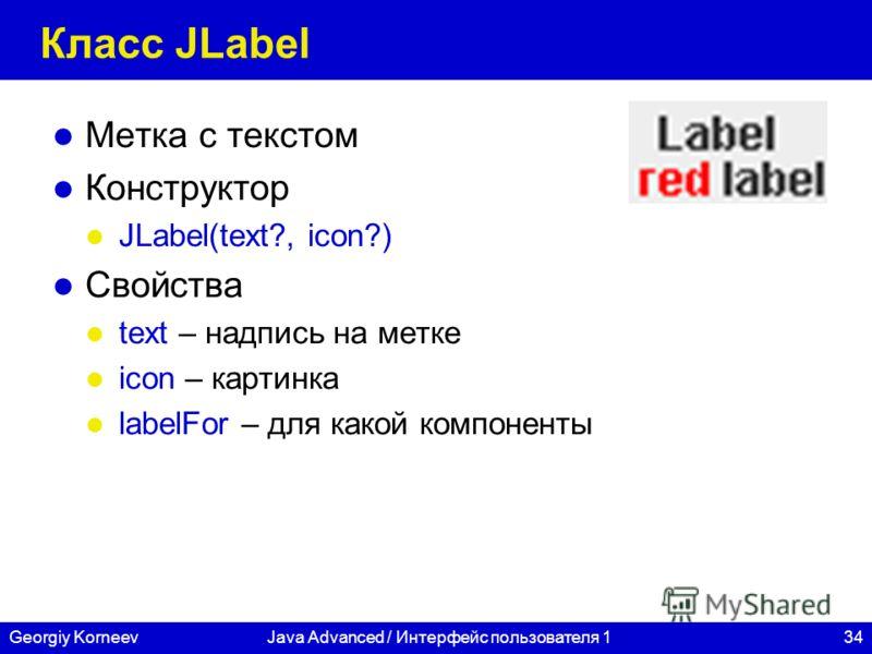 34Georgiy KorneevJava Advanced / Интерфейс пользователя 1 Класс JLabel Метка с текстом Конструктор JLabel(text?, icon?) Свойства text – надпись на метке icon – картинка labelFor – для какой компоненты