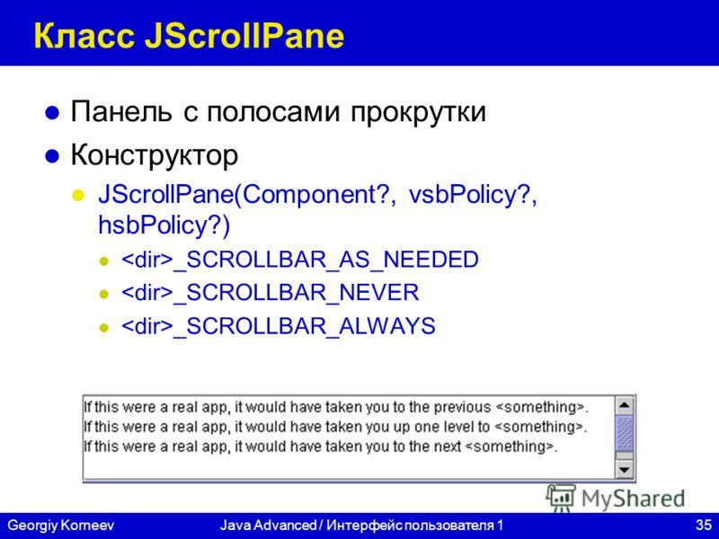 35Georgiy KorneevJava Advanced / Интерфейс пользователя 1 Класс JScrollPane Панель с полосами прокрутки Конструктор JScrollPane(Component?, vsbPolicy?, hsbPolicy?) _SCROLLBAR_AS_NEEDED _SCROLLBAR_NEVER _SCROLLBAR_ALWAYS