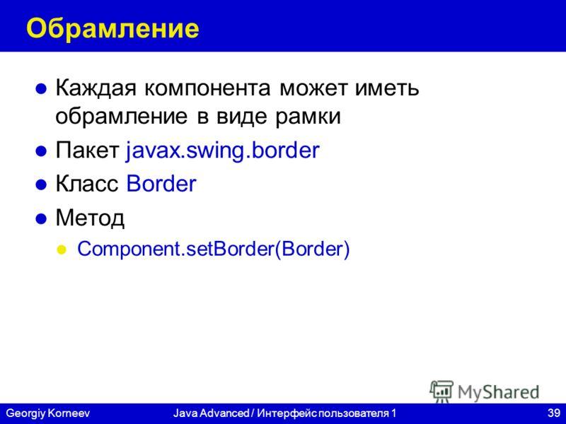 39Georgiy KorneevJava Advanced / Интерфейс пользователя 1 Обрамление Каждая компонента может иметь обрамление в виде рамки Пакет javax.swing.border Класс Border Метод Component.setBorder(Border)