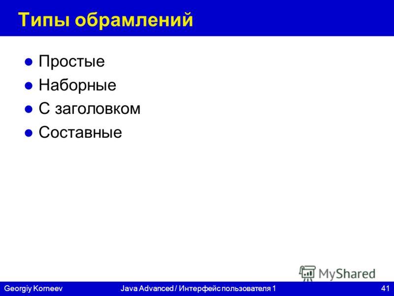 41Georgiy KorneevJava Advanced / Интерфейс пользователя 1 Типы обрамлений Простые Наборные С заголовком Составные