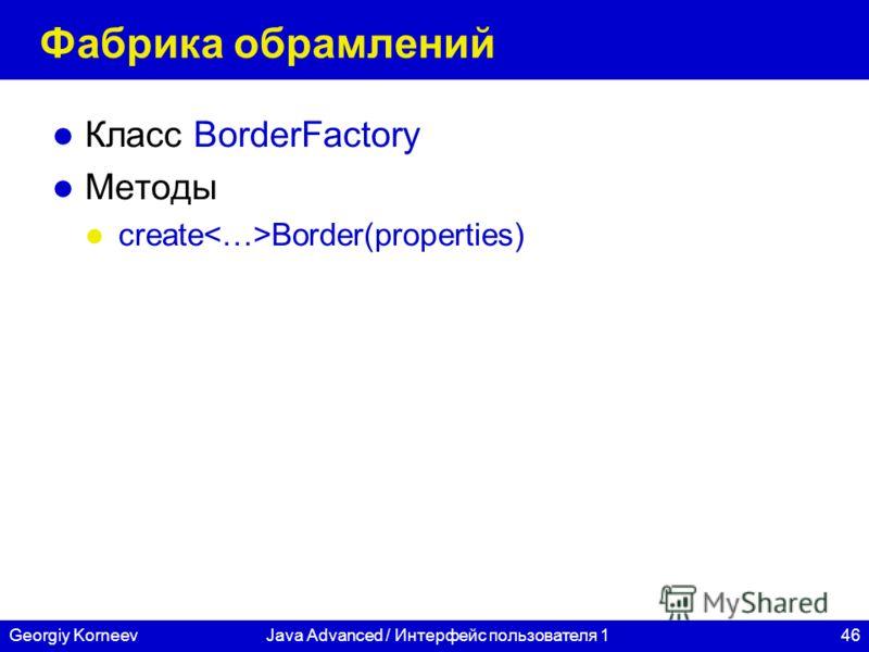 46Georgiy KorneevJava Advanced / Интерфейс пользователя 1 Фабрика обрамлений Класс BorderFactory Методы create Border(properties)