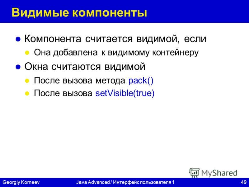 49Georgiy KorneevJava Advanced / Интерфейс пользователя 1 Видимые компоненты Компонента считается видимой, если Она добавлена к видимому контейнеру Окна считаются видимой После вызова метода pack() После вызова setVisible(true)