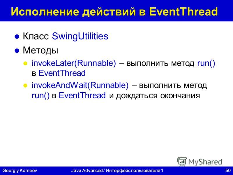 50Georgiy KorneevJava Advanced / Интерфейс пользователя 1 Исполнение действий в EventThread Класс SwingUtilities Методы invokeLater(Runnable) – выполнить метод run() в EventThread invokeAndWait(Runnable) – выполнить метод run() в EventThread и дождат