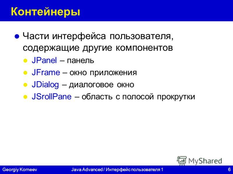 6Georgiy KorneevJava Advanced / Интерфейс пользователя 1 Контейнеры Части интерфейса пользователя, содержащие другие компонентов JPanel – панель JFrame – окно приложения JDialog – диалоговое окно JSrollPane – область с полосой прокрутки