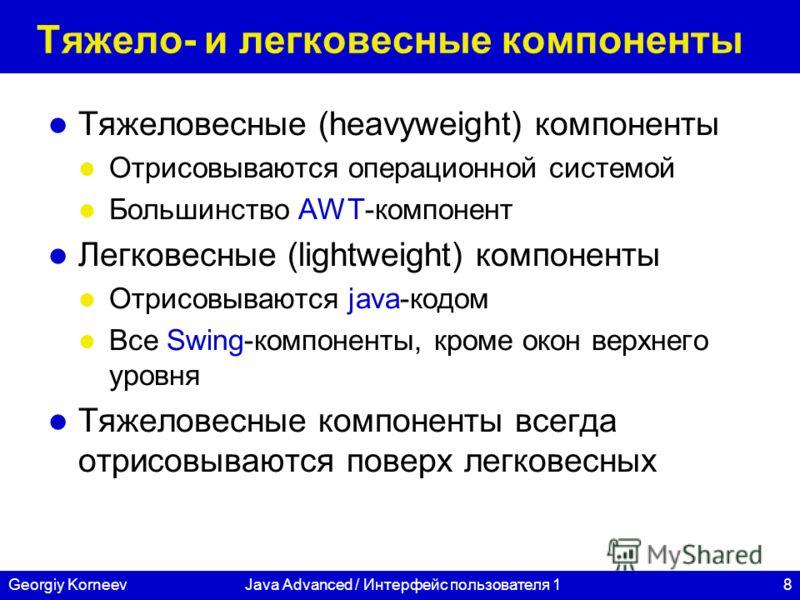 8Georgiy KorneevJava Advanced / Интерфейс пользователя 1 Тяжело- и легковесные компоненты Тяжеловесные (heavyweight) компоненты Отрисовываются операционной системой Большинство AWT-компонент Легковесные (lightweight) компоненты Отрисовываются java-ко
