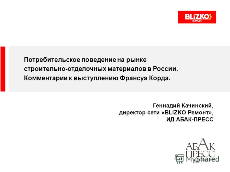 Потребительское поведение на рынке строительно-отделочных материалов в России. Комментарии к выступлению Франсуа Корда. Геннадий Качинский, директор сети «BLIZKO Ремонт», ИД АБАК-ПРЕСС