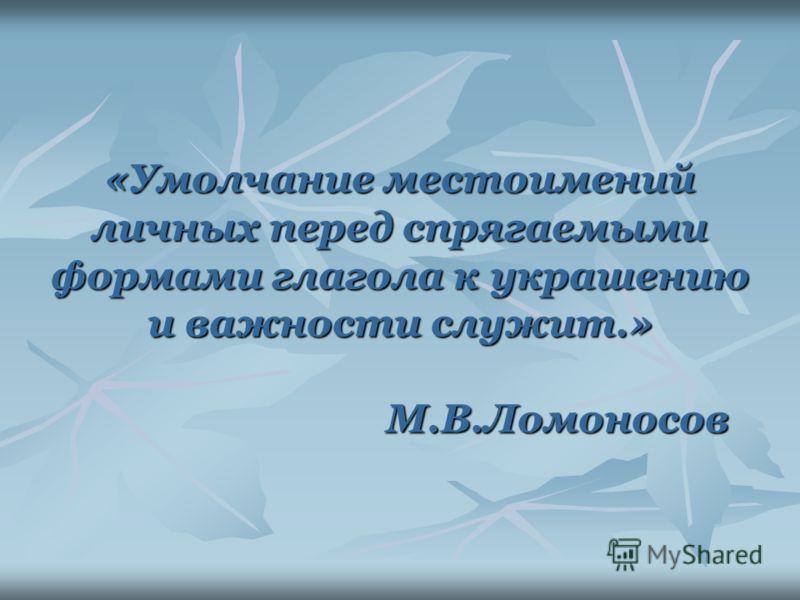 «Умолчание местоимений личных перед спрягаемыми формами глагола к украшению и важности служит.» М.В.Ломоносов