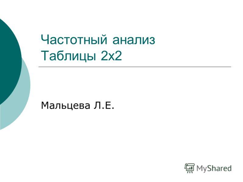 Частотный анализ Таблицы 2х2 Мальцева Л.Е.