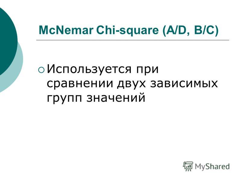 McNemar Chi-square (A/D, B/C) Используется при сравнении двух зависимых групп значений