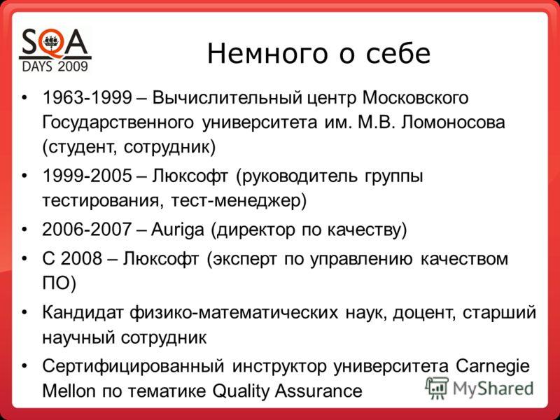Немного о себе 1963-1999 – Вычислительный центр Московского Государственного университета им. М.В. Ломоносова (студент, сотрудник) 1999-2005 – Люксофт (руководитель группы тестирования, тест-менеджер) 2006-2007 – Auriga (директор по качеству) С 2008