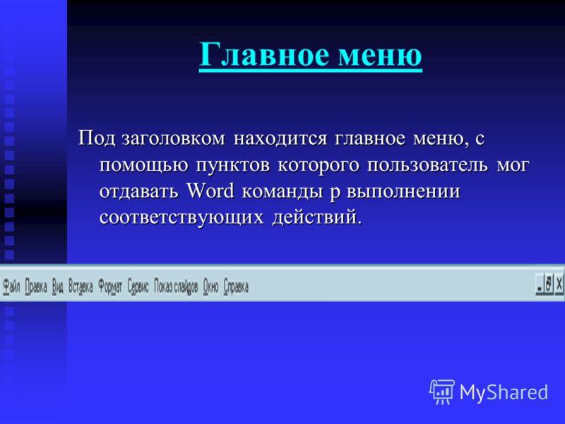Главное меню Под заголовком находится главное меню, с помощью пунктов которого пользователь мог отдавать Word команды р выполнении соответствующих действий.