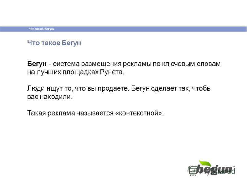 Что такое «Бегун» Что такое Бегун Бегун - система размещения рекламы по ключевым словам на лучших площадках Рунета. Люди ищут то, что вы продаете. Бегун сделает так, чтобы вас находили. Такая реклама называется «контекстной».