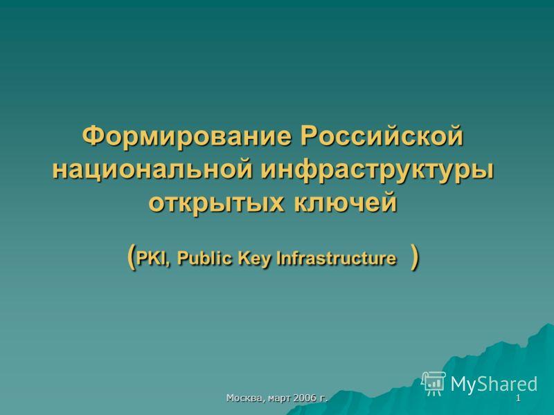 Москва, март 2006 г. 1 Формирование Российской национальной инфраструктуры открытых ключей ( PKI, Public Key Infrastructure )