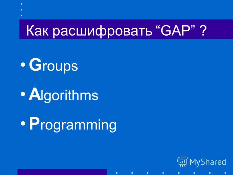 Как расшифровать GAP ? G roups A lgorithms P rogramming