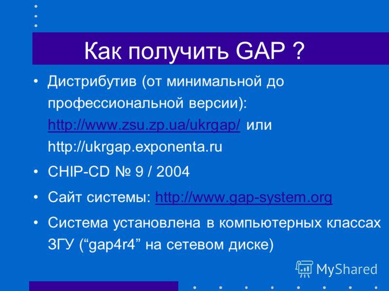 Как получить GAP ? Дистрибутив (от минимальной до профессиональной версии): http://www.zsu.zp.ua/ukrgap/ или http://ukrgap.exponenta.ru http://www.zsu.zp.ua/ukrgap/ CHIP-CD 9 / 2004 Сайт системы: http://www.gap-system.orghttp://www.gap-system.org Сис
