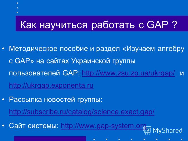 Как научиться работать с GAP ? Методическое пособие и раздел «Изучаем алгебру с GAP» на сайтах Украинской группы пользователей GAP: http://www.zsu.zp.ua/ukrgap/ и http://ukrgap.exponenta.ruhttp://www.zsu.zp.ua/ukrgap/ http://ukrgap.exponenta.ru Рассы