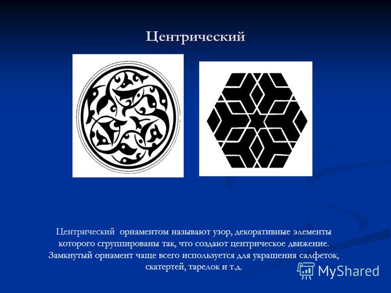 Центрический Центрический орнаментом называют узор, декоративные элементы которого сгруппированы так, что создают центрическое движение. Замкнутый орнамент чаще всего используется для украшения салфеток, скатертей, тарелок и т.д.