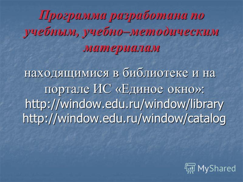 Программа разработана по учебным, учебно–методическим материалам находящимися в библиотеке и на портале ИС «Единое окно»: http://window.edu.ru/window/library http://window.edu.ru/window/catalog