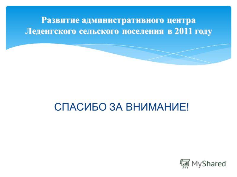 Развитие административного центра Леденгского сельского поселения в 2011 году СПАСИБО ЗА ВНИМАНИЕ!