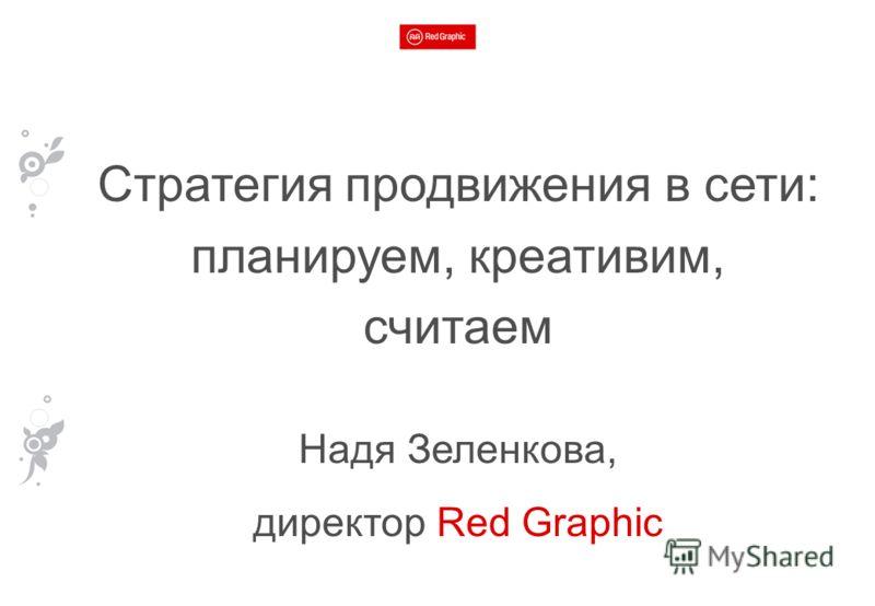 Стратегия продвижения в сети: планируем, креативим, считаем Надя Зеленкова, директор Red Graphic
