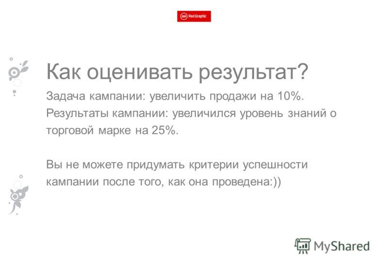 Как оценивать результат? Задача кампании: увеличить продажи на 10%. Результаты кампании: увеличился уровень знаний о торговой марке на 25%. Вы не можете придумать критерии успешности кампании после того, как она проведена:))