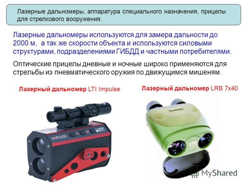 Лазерные дальномеры, аппаратура специального назначения, прицелы для стрелкового вооружения. Лазерные дальномеры используются для замера дальности до 2000 м, а так же скорости объекта и используются силовыми структурами, подразделениями ГИБДД и частн