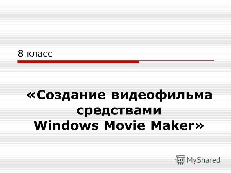 «Создание видеофильма средствами Windows Movie Maker» 8 класс