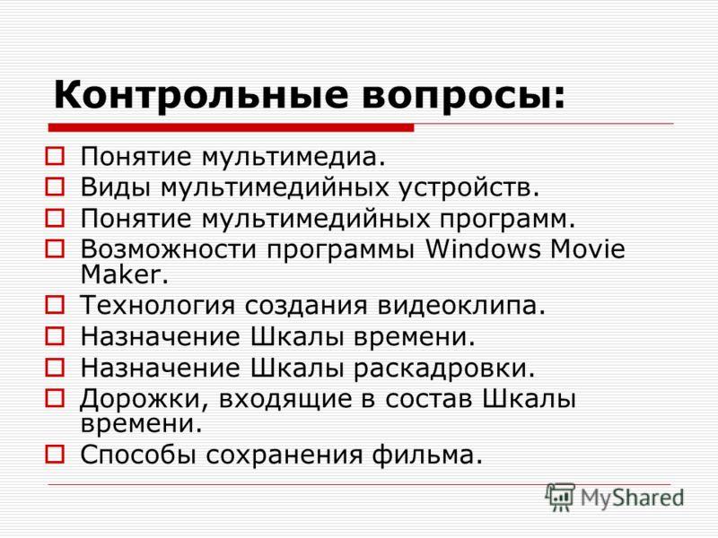 Контрольные вопросы: Понятие мультимедиа. Виды мультимедийных устройств. Понятие мультимедийных программ. Возможности программы Windows Movie Maker. Технология создания видеоклипа. Назначение Шкалы времени. Назначение Шкалы раскадровки. Дорожки, вход