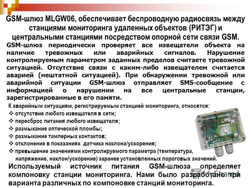 GSM-шлюз MLGW06, обеспечивает беспроводную радиосвязь между станциями мониторинга удаленных объектов (РИТЭГ) и центральными станциями посредством опорной сети связи GSM. К аварийным ситуациям, регистрируемым станцией мониторинга, относятся: отсутстви