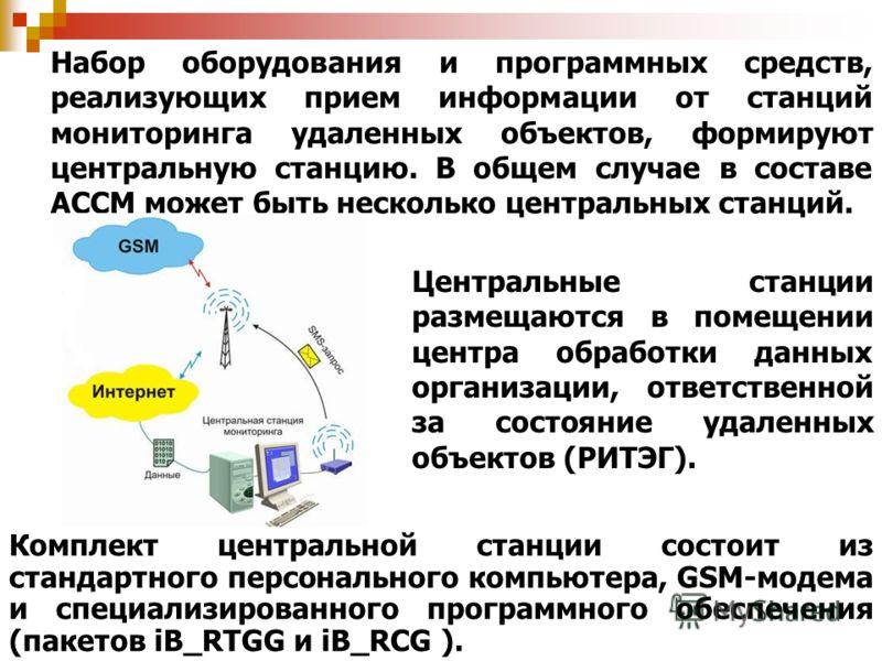 Набор оборудования и программных средств, реализующих прием информации от станций мониторинга удаленных объектов, формируют центральную станцию. В общем случае в составе АССМ может быть несколько центральных станций. Центральные станции размещаются в