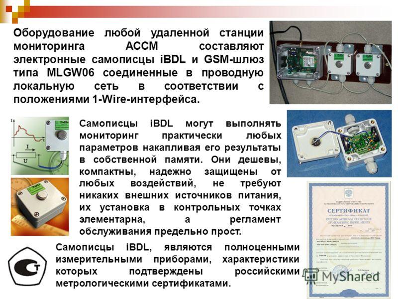 Оборудование любой удаленной станции мониторинга АССМ составляют электронные самописцы iBDL и GSM-шлюз типа MLGW06 соединенные в проводную локальную сеть в соответствии с положениями 1-Wire-интерфейса. Самописцы iBDL могут выполнять мониторинг практи