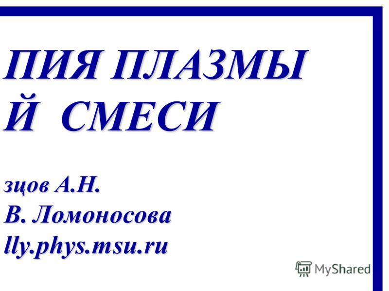 ПИЯ ПЛАЗМЫ Й СМЕСИ зцов А.Н. В. Ломоносова lly.phys.msu.ru