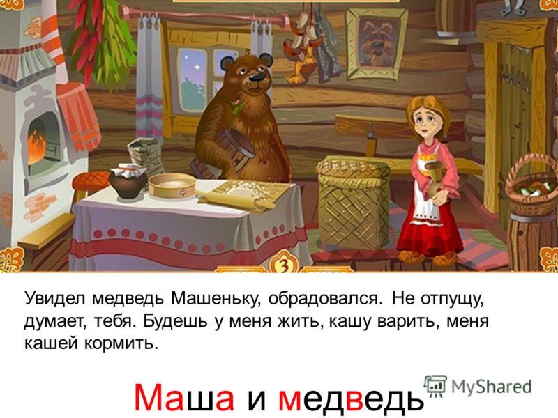 Увидел медведь Машеньку, обрадовался. Не отпущу, думает, тебя. Будешь у меня жить, кашу варить, меня кашей кормить. Маша и медведь
