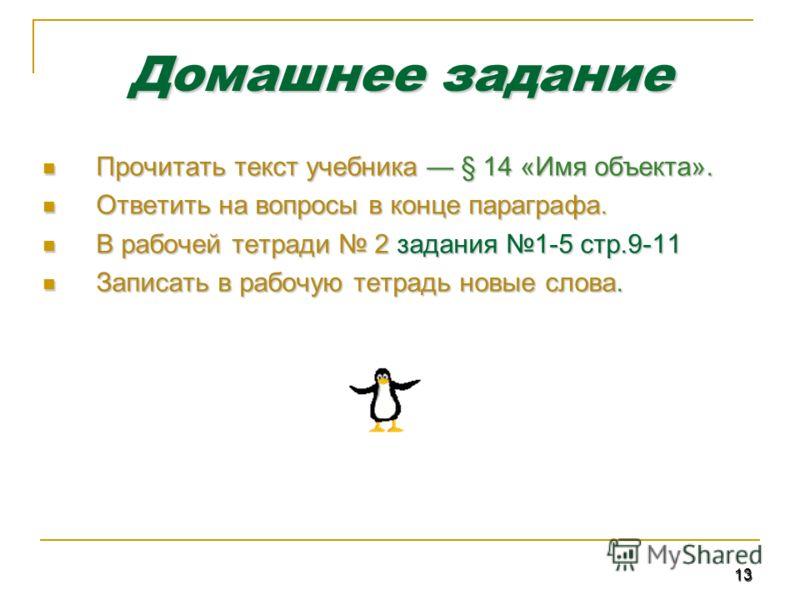 13 Домашнее задание Прочитать текст учебника § 14 «Имя объекта». Прочитать текст учебника § 14 «Имя объекта». Ответить на вопросы в конце параграфа. Ответить на вопросы в конце параграфа. В рабочей тетради 2 задания 1-5 стр.9-11 В рабочей тетради 2 з