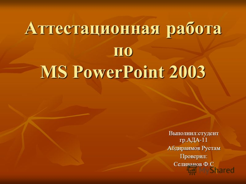 Аттестационная работа по MS PowerPoint 2003 Выполнил:студент гр.АДА-11 Абдираимов Рустам Проверил: Селиванов Ф.С