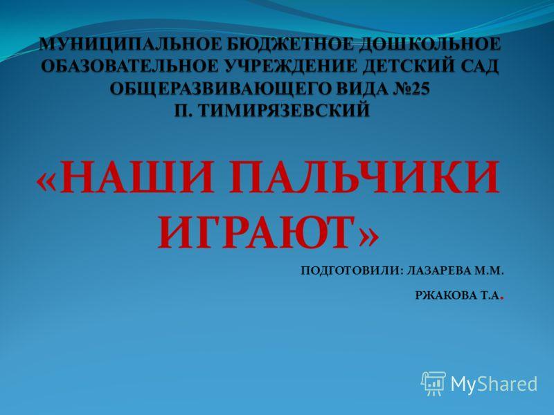 «НАШИ ПАЛЬЧИКИ ИГРАЮТ» ПОДГОТОВИЛИ: ЛАЗАРЕВА М.М. РЖАКОВА Т.А.