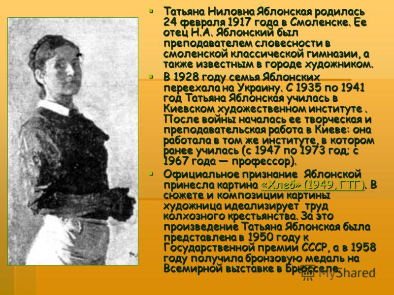 Татьяна Ниловна Яблонская родилась 24 февраля 1917 года в Смоленске. Ее отец Н.А. Яблонский был преподавателем словесности в смоленской классической гимназии, а также известным в городе художником. Татьяна Ниловна Яблонская родилась 24 февраля 1917 г