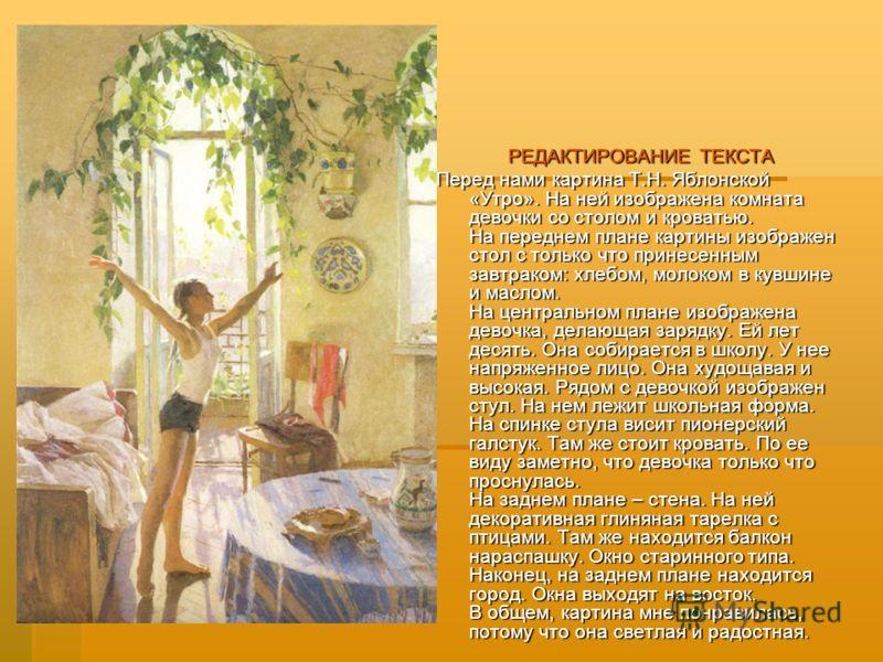 РЕДАКТИРОВАНИЕ ТЕКСТА Перед нами картина Т.Н. Яблонской «Утро». На ней изображена комната девочки со столом и кроватью. На переднем плане картины изображен стол с только что принесенным завтраком: хлебом, молоком в кувшине и маслом. На центральном пл