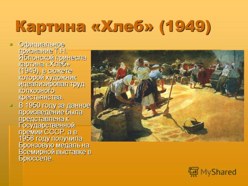 Картина «Хлеб» (1949) Официальное признание Т.Н. Яблонской принесла картина «Хлеб» (1949), в сюжете которой художник идеализировал труд колхозного крестьянства. Официальное признание Т.Н. Яблонской принесла картина «Хлеб» (1949), в сюжете которой худ