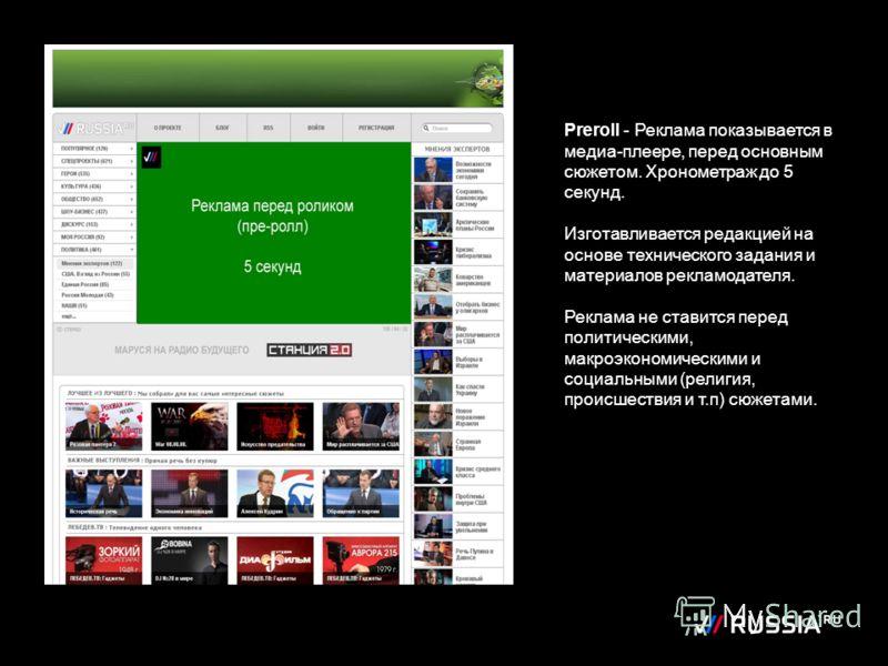 Preroll - Реклама показывается в медиа-плеере, перед основным сюжетом. Хронометраж до 5 секунд. Изготавливается редакцией на основе технического задания и материалов рекламодателя. Реклама не ставится перед политическими, макроэкономическими и социал