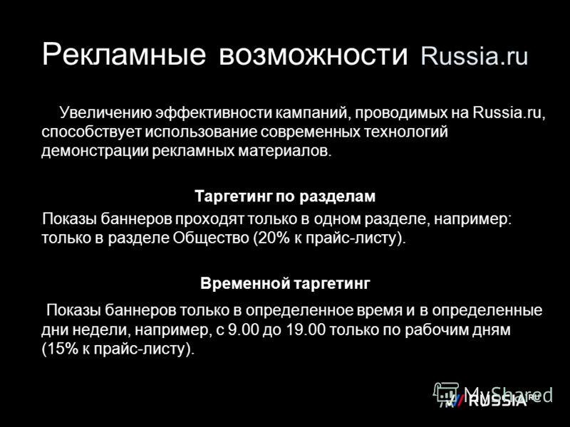 Рекламные возможности Russia.ru Увеличению эффективности кампаний, проводимых на Russia.ru, способствует использование современных технологий демонстрации рекламных материалов. Таргетинг по разделам Показы баннеров проходят только в одном разделе, на